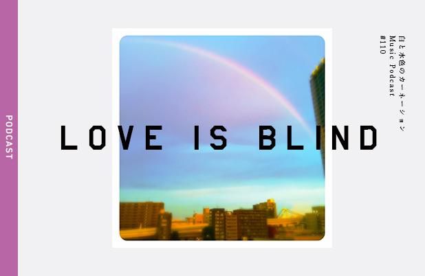 #110【恋と盲目 -Love is blind- 】を考える。TALK:恋愛戦争 PLAY MUSIC:FUR – 白と水色のカーネーション
